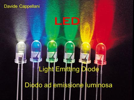 LED Light Emitting Diode Diodo ad emissione luminosa Davide Cappellani.