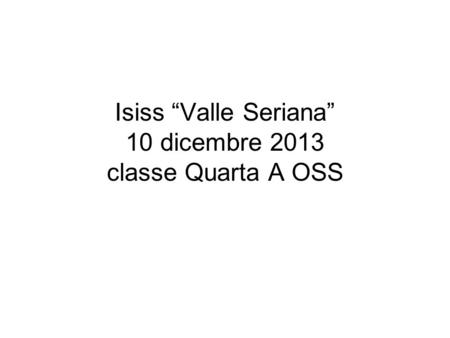 "Isiss ""Valle Seriana"" 10 dicembre 2013 classe Quarta A OSS."