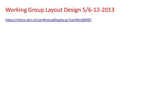 Working Group Layout Design 5/6-12-2013 https://indico.cern.ch/conferenceDisplay.py?confId=285597.