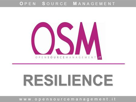 RESILIENCE www.opensourcemanagement.it O PEN S OURCE M ANAGEMENT.