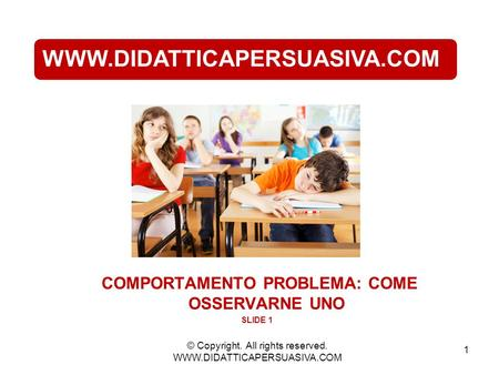 1 WWW.DIDATTICAPERSUASIVA.COM COMPORTAMENTO PROBLEMA: COME OSSERVARNE UNO SLIDE 1 © Copyright. All rights reserved. WWW.DIDATTICAPERSUASIVA.COM.