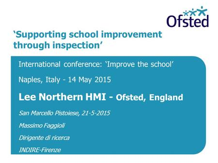 'Supporting school improvement through inspection' International conference: 'Improve the school' Naples, Italy - 14 May 2015 Lee Northern HMI - Ofsted,