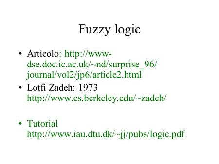 Fuzzy logic Articolo:  dse.doc.ic.ac.uk/~nd/surprise_96/ journal/vol2/jp6/article2.html Lotfi Zadeh: 1973