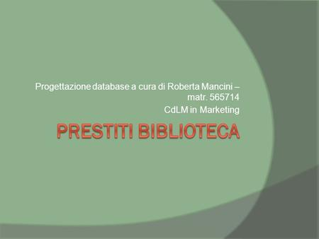Progettazione database a cura di Roberta Mancini – matr. 565714 CdLM in Marketing.