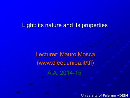 Light: its nature and its properties Lecturer: Mauro Mosca (www.dieet.unipa.it/tfl) University of Palermo –DEIM A.A. 2014-15.