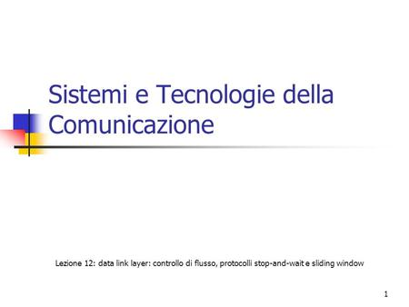 1 Sistemi e Tecnologie della Comunicazione Lezione 12: data link layer: controllo di flusso, protocolli stop-and-wait e sliding window.