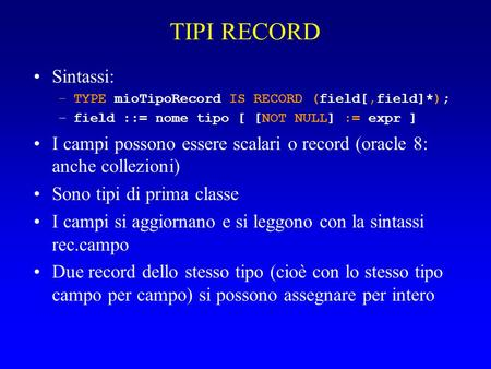 TIPI RECORD Sintassi: –TYPE mioTipoRecord IS RECORD (field[,field]*); –field ::= nome tipo [ [NOT NULL] := expr ] I campi possono essere scalari o record.