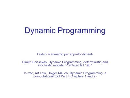 Dynamic Programming Testi di riferimento per approfondimenti: Dimitri Bertsekas, Dynamic Programming, deterministic and stochastic models, Prentice-Hall.