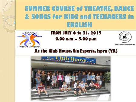 SUMMER COURSE of THEATRE, DANCE & SONGS for KIDS and TEENAGERS in ENGLISH FROM JULY 6 to 31, 2015 9.00 a.m – 5.00 p.m At the Club House, Via Esperia, Ispra.