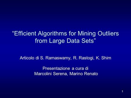 "1 ""Efficient Algorithms for Mining Outliers from Large Data Sets"" Articolo di S. Ramaswamy, R. Rastogi, K. Shim Presentazione a cura di Marcolini Serena,"