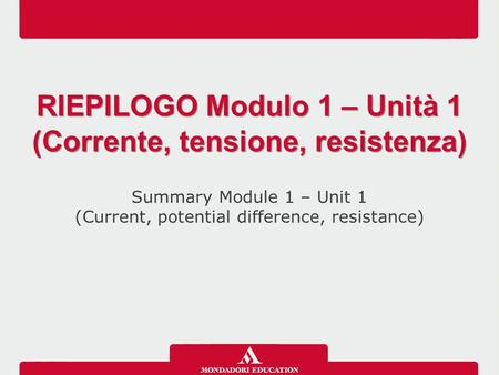 Summary Module 1 – Unit 1 (Current, potential difference, resistance) RIEPILOGO Modulo 1 – Unità 1 (Corrente, tensione, resistenza)