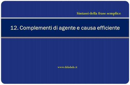 12. Complementi di agente e causa efficiente