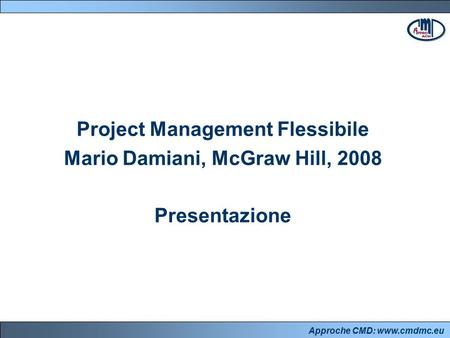 Approche CMD: www.cmdmc.eu Project Management Flessibile Mario Damiani, McGraw Hill, 2008 Presentazione.
