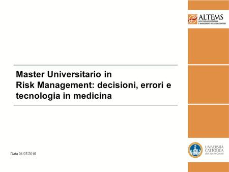 Data 01/07/2015 Master Universitario in Risk Management: decisioni, errori e tecnologia in medicina.