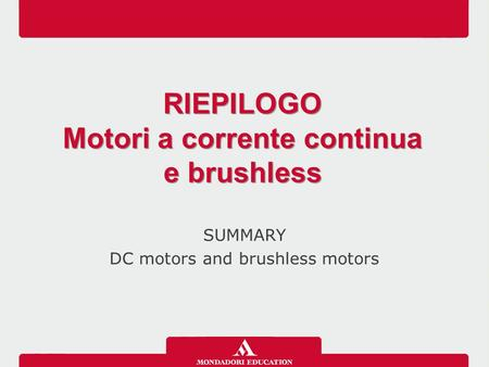 SUMMARY DC motors and brushless motors RIEPILOGO Motori a corrente continua e brushless RIEPILOGO Motori a corrente continua e brushless.