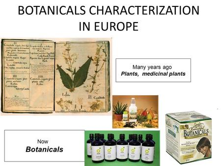 Many years ago Plants, medicinal plants Now Botanicals BOTANICALS CHARACTERIZATION IN EUROPE.