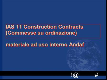 # IAS 11 Construction Contracts (Commesse su ordinazione) materiale ad uso interno Andaf.