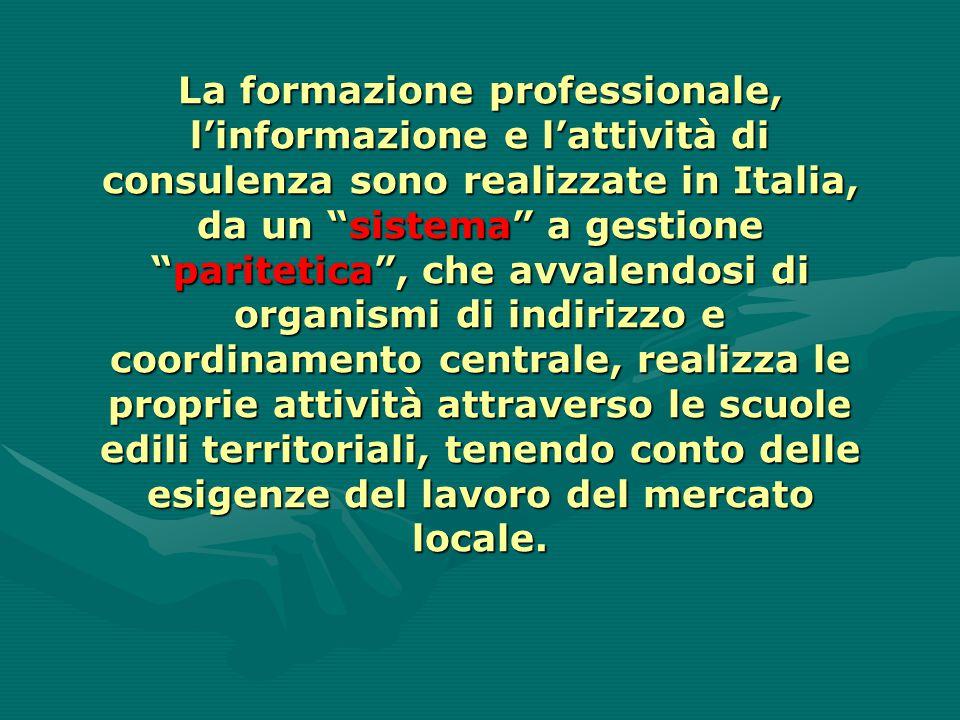 La formazione professionale, l'informazione e l'attività di consulenza sono realizzate in Italia, da un sistema a gestione paritetica , che avvalendosi di organismi di indirizzo e coordinamento centrale, realizza le proprie attività attraverso le scuole edili territoriali, tenendo conto delle esigenze del lavoro del mercato locale.