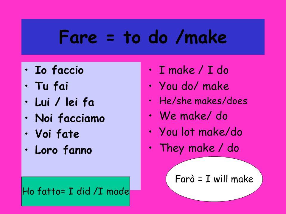Fare = to do /make Io faccio Tu fai Lui / lei fa Noi facciamo Voi fate Loro fanno I make / I do You do/ make He/she makes/does We make/ do You lot make/do They make / do Ho fatto= I did /I made Farò = I will make