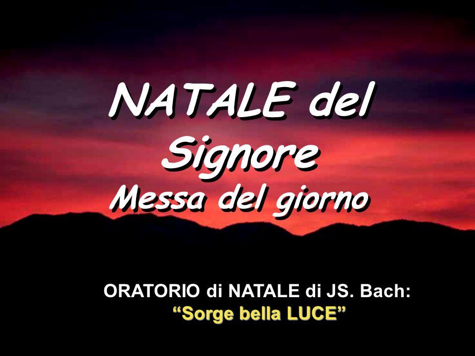 NATALE del Signore Messa del giorno NATALE del Signore Messa del giorno Sorge bella LUCE ORATORIO di NATALE di JS.