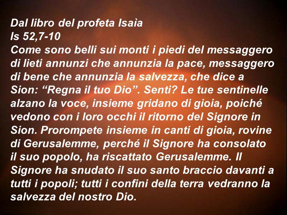 Dal libro del profeta Isaìa Is 52,7-10 Come sono belli sui monti i piedi del messaggero di lieti annunzi che annunzia la pace, messaggero di bene che annunzia la salvezza, che dice a Sion: Regna il tuo Dio.
