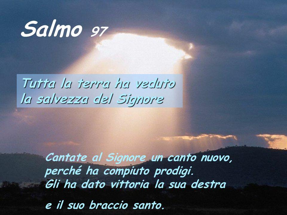 Salmo 97 Tutta la terra ha veduto la salvezza del Signore Cantate al Signore un canto nuovo, perché ha compiuto prodigi.