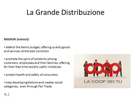 La Grande Distribuzione MISSION (extract): defend the family budget, offering quality goods and services at the best condition promote the spirit of solidarity.