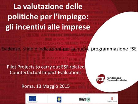 La valutazione delle politiche per l'impiego: gli incentivi alle imprese Pilot Projects to carry out ESF related Counterfactual Impact Evaluations Roma,
