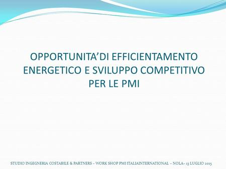 STUDIO INGEGNERIA COSTABILE & PARTNERS – WORK SHOP PMI ITALIAINTERNATIONAL – NOLA– 13 LUGLIO 2015 OPPORTUNITA'DI EFFICIENTAMENTO ENERGETICO E SVILUPPO.