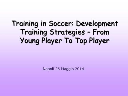 Training in Soccer: Development Training Strategies – From Young Player To Top Player Napoli 26 Maggio 2014.