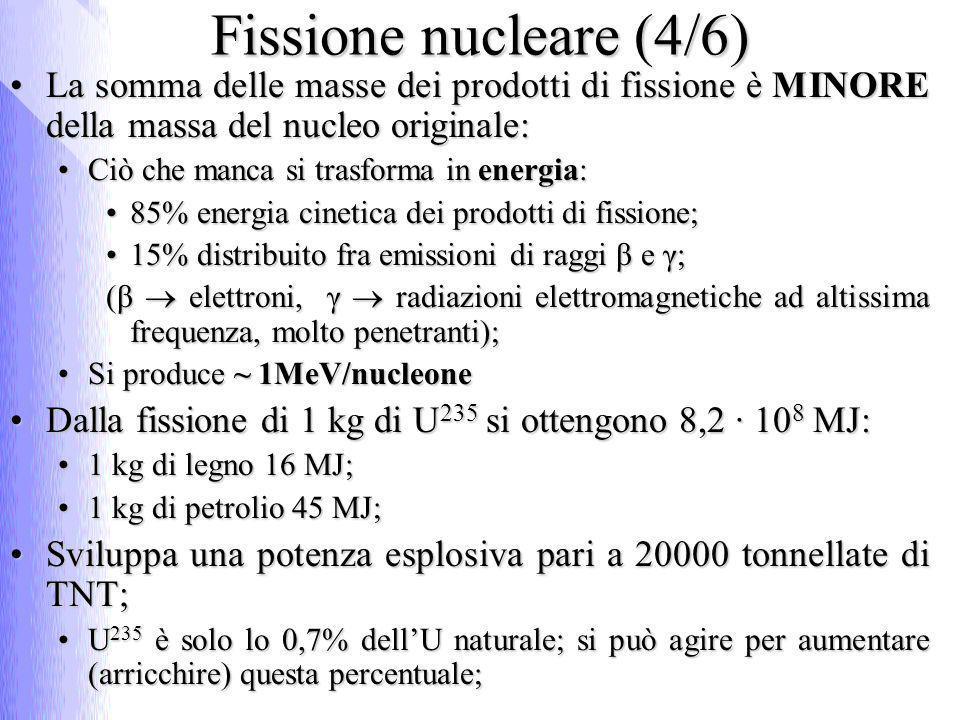 Fissione nucleare (5/6) In ogni fissione sono prodotti in media 2,6 neutroni veloci;In ogni fissione sono prodotti in media 2,6 neutroni veloci; I neutroni una volta rallentati possono provocare la fissione negli altri nuclei e produrre altri k neutroni in una reazione a catena:I neutroni una volta rallentati possono provocare la fissione negli altri nuclei e produrre altri k neutroni in una reazione a catena: Se K<1 la reazione tende ad esaurirsi;Se K<1 la reazione tende ad esaurirsi; Se K=1 la reazione si autosostiene;Se K=1 la reazione si autosostiene; Se K>1 la reazione diventa esplosiva;Se K>1 la reazione diventa esplosiva; n n n n n n n n Esempio di reazione a catena