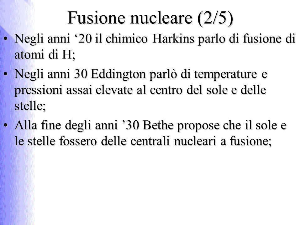 Fusione nucleare (3/5) La massa dei nuclei prodotti è < della somma delle masse dei reagenti;La massa dei nuclei prodotti è < della somma delle masse dei reagenti; La massa che manca si è trasformata in energia che viene rilasciata;La massa che manca si è trasformata in energia che viene rilasciata; Si produce ~ 3,5 MeV/nucleoneSi produce ~ 3,5 MeV/nucleone Per realizzare la fusione servono:Per realizzare la fusione servono: alta pressione;alta pressione; alte temperature;alte temperature; tempo di confinamento sufficientemente lungo;tempo di confinamento sufficientemente lungo; La prima bomba a fusione (bomba H) esplose nel 52;La prima bomba a fusione (bomba H) esplose nel 52; Reazione incontrollata, scatenata da fissione, che consentì il raggiungimento delle condizioni necessarie a far avvenire la fusione di nuclei di Deuterio e di Trizio;Reazione incontrollata, scatenata da fissione, che consentì il raggiungimento delle condizioni necessarie a far avvenire la fusione di nuclei di Deuterio e di Trizio;