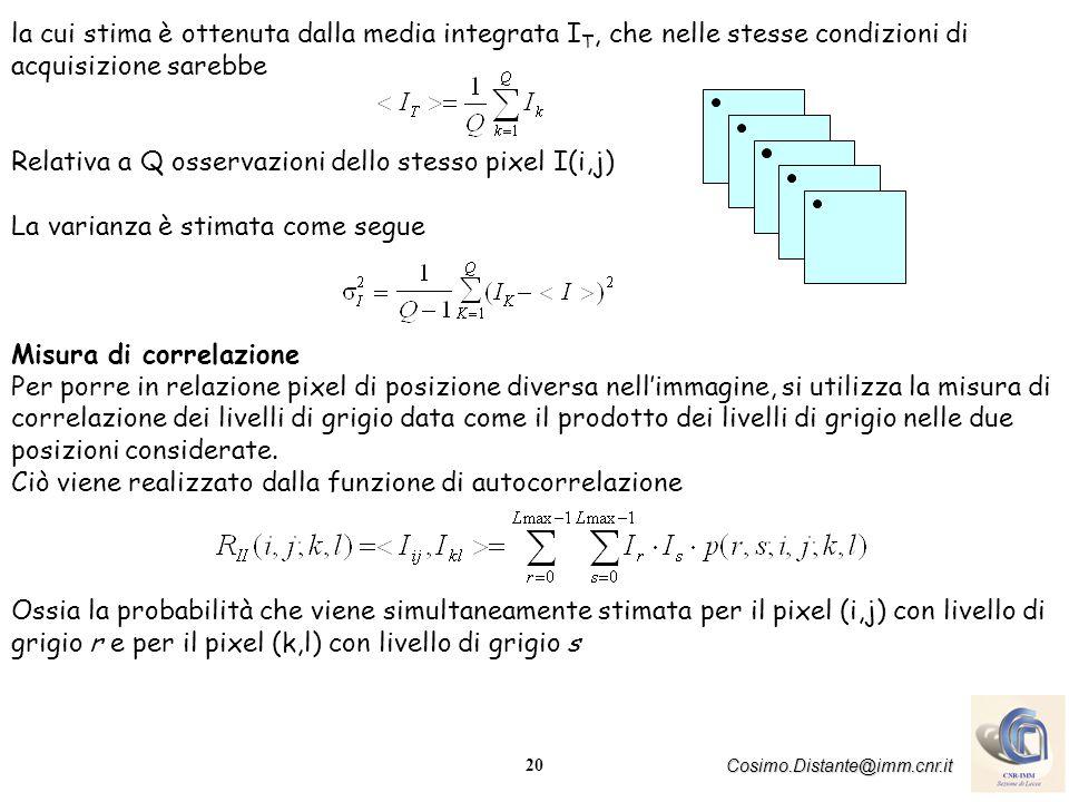21 Cosimo.Distante@imm.cnr.it La funzione di autocorrelazione ha 4-dimensioni e diventa complicato utilizzarla Il problema si semplifica se si assume che la statistica non sia dipendente dalla posizione del pixel In questo caso il campo random è detto omogeneo, ed il valore della media non dipendendo più dalla posizione di ciascun pixel, è costante per tutta limmagine: = costante la funzione di autocorrelazione diventa SHIFT INVARIANT, ossia indipendente dalla posizione dei due pixel: R II (i+n,j+m;k+n,l+m)= R II (i,j;k,l) = R II (i-k,j-l;0,0) = R II (0,0;k-i,l-j) Le ultime identità si ottengono ponendo (n,m)=-(k,l)ed(n,m)=-(i,j).