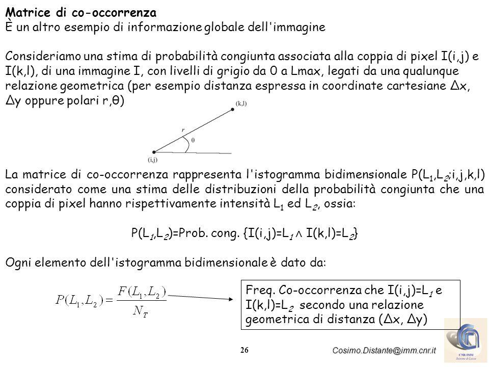 27 Cosimo.Distante@imm.cnr.it Per una data relazione geometrica R tra coppie di pixel di intensità L 1 ed L 2, la matrice di co-occorrenza P R (L 1,L 2 ) ha dimensioni quadrate N Lmax ×N Lmax corrispondente al massimo numero di livelli di grigio presenti nell immagine Algoritmo per il calcolo della matrice di co-occorrenza Sia R una generica relazione (per esempio geometrica, di vicinanza, ecc.) tra coppie di intensità L 1, ed L 2, segue: 1.(Inizializzazione) F R (L 1,L 2 )=0 L 1,L 2 (0,Lmax) con Lmax il massimo valore di intensità dell immagine I.