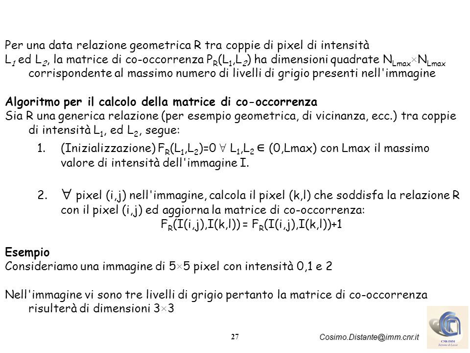 28 Cosimo.Distante@imm.cnr.it La relazione geometrica che lega tutte le possibili coppie di livello di grigio (L 1,L 2 ) è del tipo (Δx, Δ y)=(1,1) ossia la relazione della coppia di pixel sarà: considera il pixel alla destra e l adiacente sottostante (pixel lungo la diagonale dall alto in basso) Esaminiamo l elemento della matrice di co-occorrenza F R (2,1)=3 ciò è giustificato poiché vi sono tre coppie di pixel con intensità (2,1) che soddisfano la relazione geometrica R e corrispondono ai pixel (i,j) (k,l) (i+1,j+1) (0,2) (1,3) (2,3) (3,4) (3,1) (4,2)