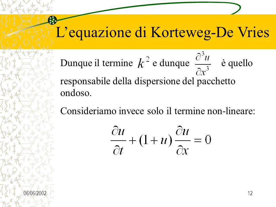 06/06/200212 Lequazione di Korteweg-De Vries Dunque il termine e dunque è quello responsabile della dispersione del pacchetto ondoso.