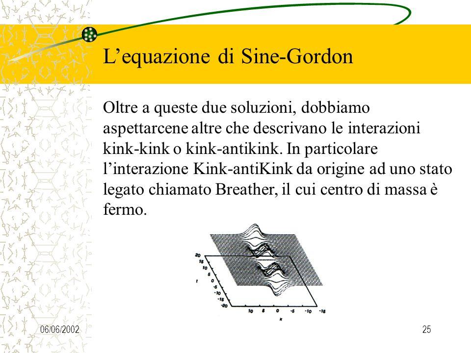 06/06/200225 Lequazione di Sine-Gordon Oltre a queste due soluzioni, dobbiamo aspettarcene altre che descrivano le interazioni kink-kink o kink-antikink.