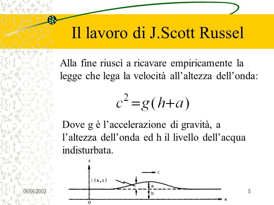 06/06/20025 Il lavoro di J.Scott Russel Alla fine riuscì a ricavare empiricamente la legge che lega la velocità allaltezza dellonda: Dove g è laccelerazione di gravità, a laltezza dellonda ed h il livello dellacqua indisturbata.