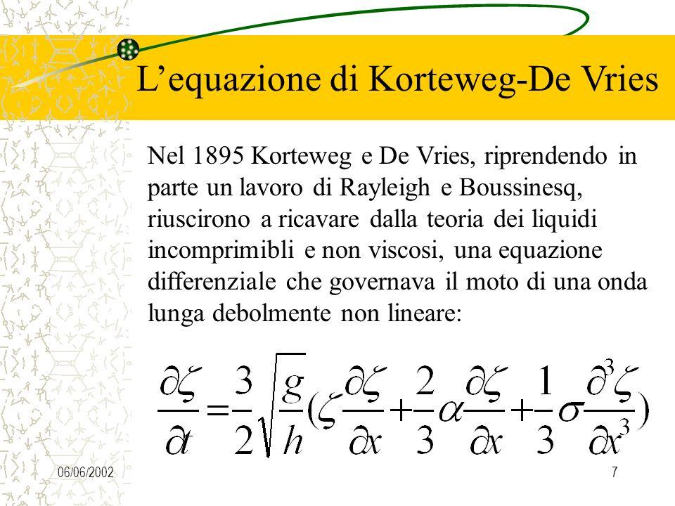 06/06/20027 Lequazione di Korteweg-De Vries Nel 1895 Korteweg e De Vries, riprendendo in parte un lavoro di Rayleigh e Boussinesq, riuscirono a ricavare dalla teoria dei liquidi incomprimibli e non viscosi, una equazione differenziale che governava il moto di una onda lunga debolmente non lineare: