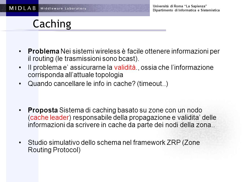 Università di Roma La Sapienza Dipartimento di Informatica e Sistemistica Caching Il cache leader diffonde informazioni di routing relative ai percorsi attivi (ai quali partecipa) dentro una zona (caching zone) e ne assicura la validità Ad esempio, C2 può diffondere nella sua zona informazioni di raggiungibilità dei nodi che formano il percorso attivo (ne diventa il next-hop rispettivamente ai nodi della zona) path attivo cache leader S D caching zone C2 A A