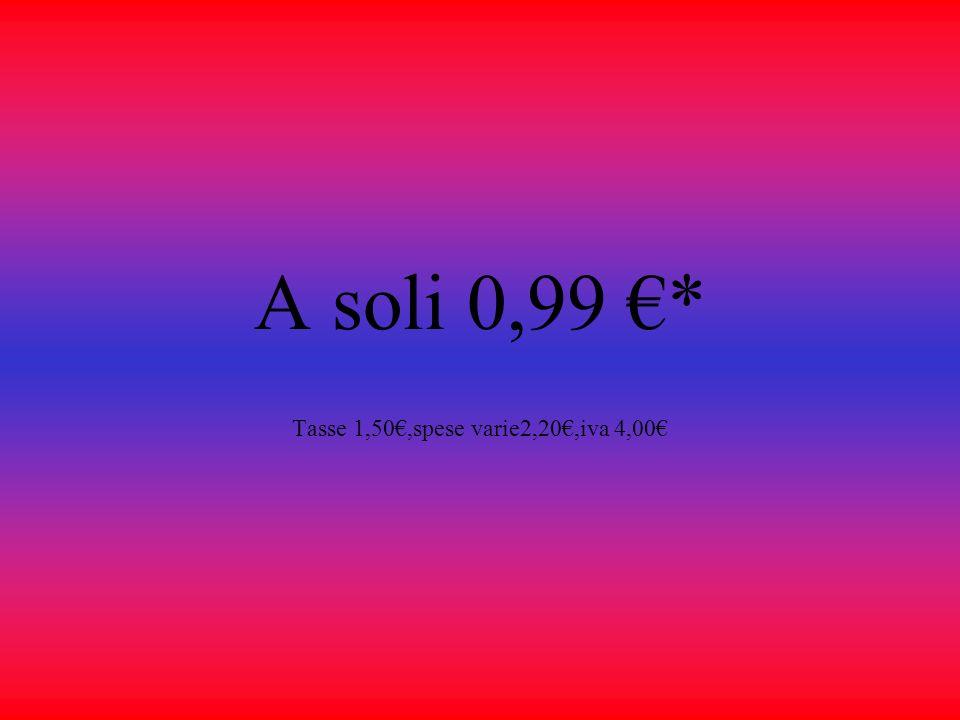 A soli 0,99 * Tasse 1,50,spese varie2,20,iva 4,00