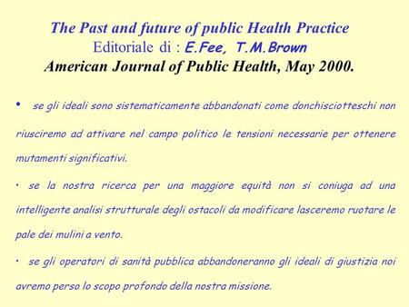 The Past and future of public Health Practice Editoriale di : E.Fee, T.M.Brown American Journal of Public Health, May 2000. se gli ideali sono sistematicamente.