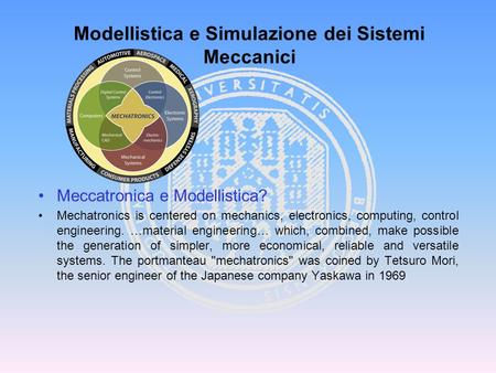 Meccatronica e Modellistica? Mechatronics is centered on mechanics, electronics, computing, control engineering. …material engineering… which, combined,