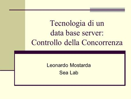Tecnologia di un data base server: Controllo della Concorrenza Leonardo Mostarda Sea Lab.