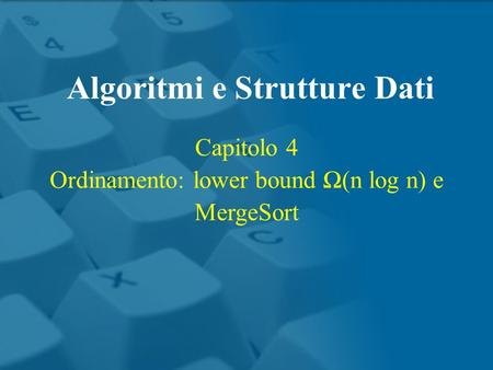Capitolo 4 Ordinamento: lower bound (n log n) e MergeSort Algoritmi e Strutture Dati.