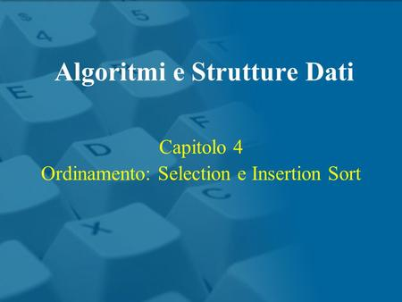 Capitolo 4 Ordinamento: Selection e Insertion Sort Algoritmi e Strutture Dati.