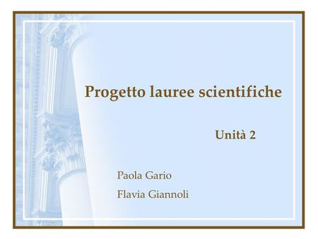 Progetto lauree scientifiche Unità 2 Paola Gario Flavia Giannoli.