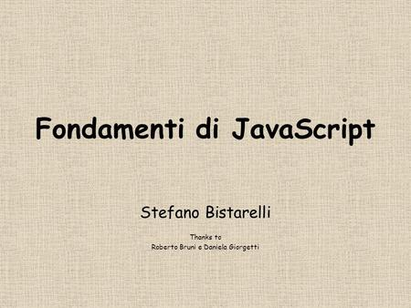 Fondamenti di JavaScript Stefano Bistarelli Thanks to Roberto Bruni e Daniela Giorgetti.