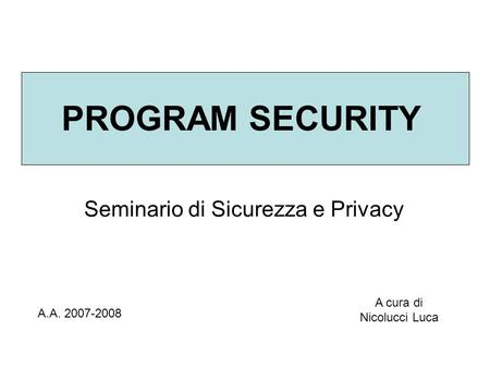 PROGRAM SECURITY Seminario di Sicurezza e Privacy A.A. 2007-2008 A cura di Nicolucci Luca.