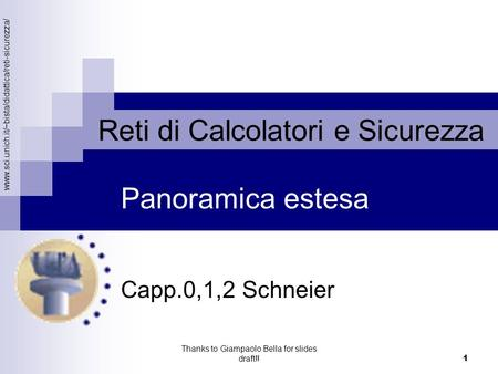 Www.sci.unich.it/~bista/didattica/reti-sicurezza/ Reti di Calcolatori e Sicurezza Thanks to Giampaolo Bella for slides draft!! 1 Capp.0,1,2 Schneier Panoramica.